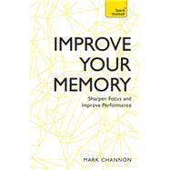Improve Your Memory: Sharpen Focus and Improve Performance by Channon, Mark, 9781473613515