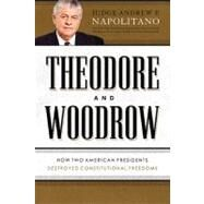 Theodore and Woodrow : How Two American Presidents Destroyed Constitutional Freedoms by Napolitano, Andrew P., 9781595553515