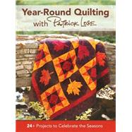 Year 'round Quilting With Patrick Lose: 24+ Projects to Celebrate the Seasons by Lose, Patrick, 9781440243516