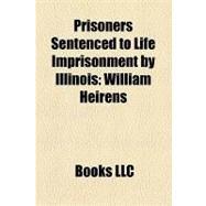 Prisoners Sentenced to Life Imprisonment by Illinois : William Heirens, Richard Honeck, Juan Luna, Tillie Klimek by , 9781156193518