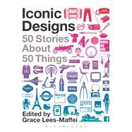 Iconic Designs 50 Stories about 50 Things by Lees-Maffei, Grace, 9780857853523