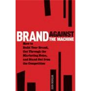 Brand Against the Machine : How to Build Your Brand, Cut Through the Marketing Noise, and Stand Out from the Competition by Morgan, John, 9781118103524