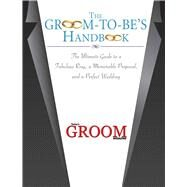 The Groom to Be's Handbook: The Ultimate Guide to a Fabulous Ring, a Memorable Proposal, and the Perfect Wedding by Today's Groom Magazine, 9781632203526