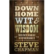 Down Home Wit and Wisdom: Truth You've Heard but Never Paid No Mind to by Chapman, Steve, 9780736963527
