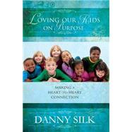Loving Our Kids On Purpose: Making a Heart-to-Heart Connection by Silk, Danny, 9780768403527
