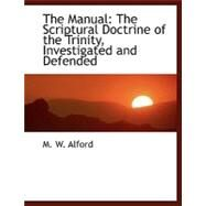 The Manual: The Scriptural Doctrine of the Trinity, Investigated and Defended by Alford, M. W., 9780554483528