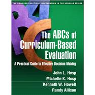 The ABCs of Curriculum-Based Evaluation A Practical Guide to Effective Decision Making by Hosp, John L.; Hosp, Michelle K.; Howell, Kenneth W.; Allison, Randy, 9781462513529