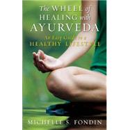 The Wheel of Healing with Ayurveda An Easy Guide to a Healthy Lifestyle by Fondin, Michelle S., 9781608683529