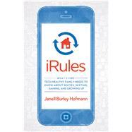 iRules What Every Tech-Healthy Family Needs to Know about Selfies, Sexting, Gaming, and Growing up by Hofmann, Janell Burley, 9781623363529