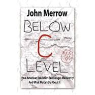Below C Level : How American Education Encourages Mediocrity - and What We Can Do about It by Merrow, John, 9781450503532