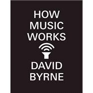 How Music Works by Byrne, David, 9781938073533