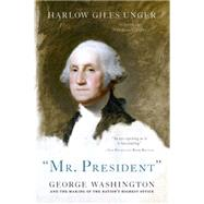 Mr. President: George Washington and the Making of the Nation's Highest Office by Unger, Harlow Giles, 9780306823534
