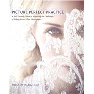 Picture Perfect Practice A Self-Training Guide to Mastering the Challenges of Taking World-Class Photographs by Valenzuela, Roberto, 9780321803535