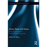 Atoms, Bytes and Genes: Public Resistance and Techno-Scientific Responses by Bauer; Martin W., 9780415793537