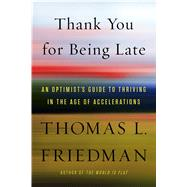 Thank You for Being Late An Optimist's Guide to Thriving in the Age of Accelerations by Friedman, Thomas L., 9780374273538