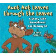 Aunt Ant Leaves Through the Leaves : A Story with Homophones and Homonyms by Coffelt, Nancy; Coffelt, Nancy, 9780823423538