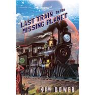 Last Train to the Missing Planet by Dower, Kim, 9781597093538
