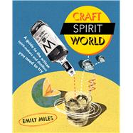 Craft Spirit World: A Guide to the Artisan Spirit-makers and Distillers You Need to Try by Miles, Emily, 9781909313538