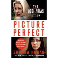 Picture Perfect: The Jodi Arias Story A Beautiful Photographer, Her Mormon Lover, and a Brutal Murder by Hogan, Shanna, 9781250003539