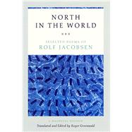 North in the World: Selected Poems by Jacobsen, Rolf; Greenwald, Roger, 9780226333540