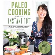 Paleo Cooking With Your Instant Pot 80 Incredible Gluten- and Grain-Free Recipes Made Twice as Delicious in Half the Time by Robins, Jennifer, 9781624143540