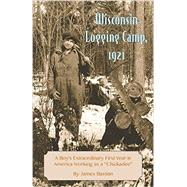 Wisconsin Logging Camp, 1921: A Boy's Extraordinary First Year in American by Bastian, James, 9781934553541