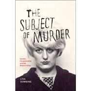 The Subject of Murder: Gender, Exceptionality, and the Modern Killer by Downing, Lisa, 9780226003542