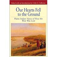 Our Hearts Fell to the Ground Plains Indian Views of How the West Was Lost by Calloway, Colin G., 9780312133542