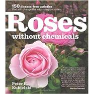 Roses Without Chemicals: 150 Disease-free Varieties That Will Change the Way You Grow Roses by Kukielski, Peter E., 9781604693546