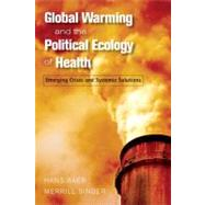 Global Warming and the Political Ecology of Health: Emerging Crises and Systemic Solutions by Baer,Hans, 9781598743548