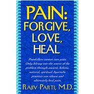 Pain: Forgive, Love, Heal by Parti, Rajiv, M.d., 9781591203551