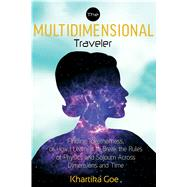 The Multidimensional Traveler: Finding Togetherness or How I Learned to Break the Rules of Physics and Sojourn Across Dimensions and Time by Goe, Khartika, 9781601633552