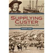 Supplying Custer: The Powder River Supply Depot, 1876 by Clark, Gerald R., 9781607813552