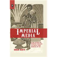 Imperial Media: Colonial Networks and Information Technologies in the British Literary Imagination, 1857-1918 by Worth, Aaron, 9780814293553