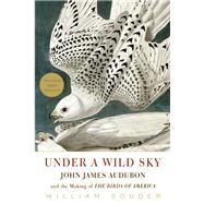 Under a Wild Sky John James Audubon and the Making of the Birds of America by Souder, William, 9781571313553