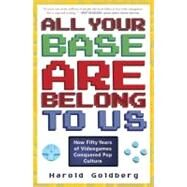 All Your Base Are Belong to Us : How Fifty Years of Video Games Conquered Pop Culture by GOLDBERG, HAROLD, 9780307463555