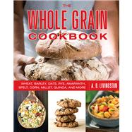 Whole Grain Cookbook : Delicious Recipes for Wheat, Barley, Oats, Rye, Amaranth, Spelt, Corn, Millet, Quinoa, and More, with Instructions for Milling Your Own by Livingston, A. D., 9780762783557
