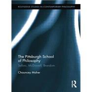 The Pittsburgh School of Philosophy: Sellars, McDowell, Brandom by Maher; Chauncey, 9781138813557