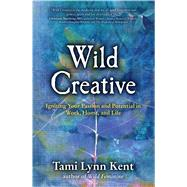 Wild Creative Igniting Your Passion and Potential in Work, Home, and Life by Kent, Tami Lynn, 9781582703558