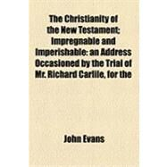 The Christianity of the New Testament: Impregnable and Imperishable an Address Occasioned by the Trial of Mr. Richard Carlile, for the Republication of Paine's Age of Reason, and Delivered by Evans, John, 9781154493559