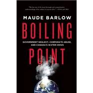 Boiling Point Government Neglect, Corporate Abuse, and Canada's Water Crisis by Barlow, Maude, 9781770413559