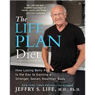 The Life Plan Diet How Losing Belly Fat is the Key to Gaining a Stronger, Sexier, Healthier Body by Life, Jeffry S., 9781476743561