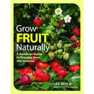 Grow Fruit Naturally : A Hands-On Guide to Growing over 300 Varieties by Reich, Lee, 9781600853562