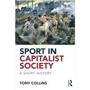 Sport in Capitalist Society: A Short History by Collins; Tony, 9780415813563