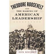 Theodore Roosevelt and the Making of American Leadership by Knokey, Jon A., 9781634503563