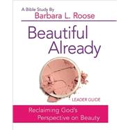 Beautiful Already: Women's Bible Study Leader Guide: Reclaiming God's Perspective on Beauty by Roose, Barbara L., 9781501813566
