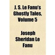 J. S. Le Fanu's Ghostly Tales by Le Fanu, Joseph Sheridan, 9781153633567