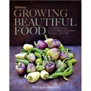 Growing Beautiful Food A Gardener's Guide to Cultivating Extraordinary Vegetables and Fruit by Benson, Matthew, 9781623363567