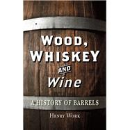 Wood, Whiskey and Wine: A History of Barrels by Work, Henry H., 9781780233567