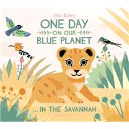 One Day on Our Blue Planet... in the Savannah by Bailey, Ella, 9781909263567